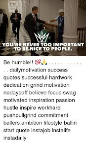 YOURE NEVER TOO IMPORTANT TO BE NICE PEOPLE Be Humble Dailymotivation Success Quotes Successful Hardwork Dedication Grind Motivation Nodaysoff