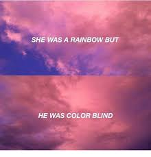 SHE WAS a RAINBOW BUT HE WAS COLOR BLIND