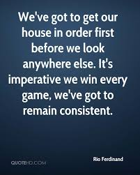 Weve Got To Get Our House In Order First Before We Look Anywhere Else