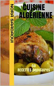 la cuisine alg駻ienne cuisine algérienne 50 recettes populaires le top de la cuisine