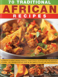 70 Traditional African Recipes Authentic Classic Dishes From All Over Africa Adapted For The Western Kitchen