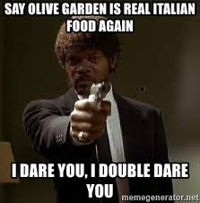 say olive garden is real Italian food again I dare you I double