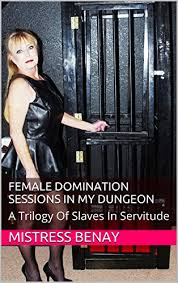 Female Domination Sessions In My Dungeon A Trilogy Of Slaves Servitude By Benay