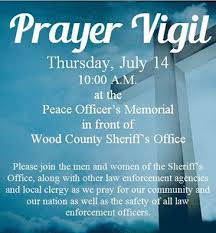 A prayer vigil will be held at the Peace officers Memorial in front of the Wood County Sheriff s fice this Thursday