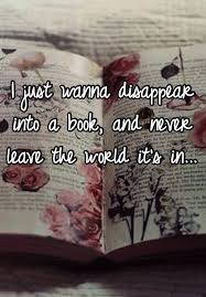I Just Wanna Disappear Into A Book And Never Leave The World Its In