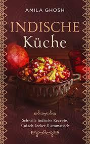 indische küche schnelle indische rezepte einfach lecker aromatisch wir lieben die indische küche german edition