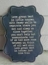 Love Grows Best In Little Houses