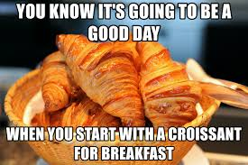You Know Its Going To Be A Good Day When Start With Croissant For Breakfast