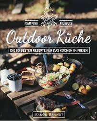 outdoor küche das cing kochbuch die 80 besten rezepte