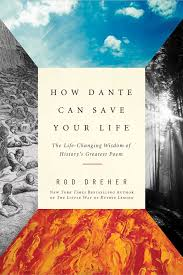 How Dante Can Save Your Life The Changing Wisdom Of Historys Greatest Poem Rod Dreher 9781682450734 Amazon Books