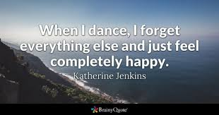 When I Dance Forget Everything Else And Just Feel Completely Happy