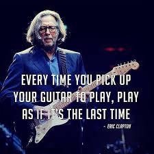 A little wisdom for ya from sir Slowhand