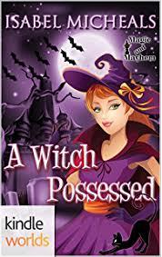Magic And Mayhem A Witch Possessed Kindle Worlds Novella Magick Chaos
