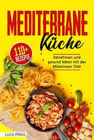 mediterrane küche das mediterrane kochbuch abnehmen und gesund leben mit der mittelmeer diät über 100 einfache schnelle und leckere rezepte