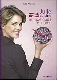 cuisine de julie andrieu julie cuisine en quelques minutes julie andrieu babelio