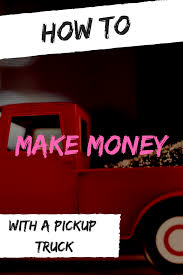 100 How To Make Money With A Pickup Truck Some Great Ideas To Use Your Truck To Make Money Makemoney Truck