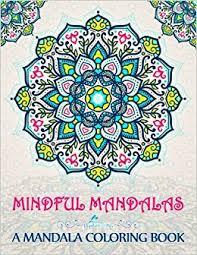 Amazon Mindful Mandalas A Mandala Coloring Book Unique Uplifting Adult For Men Women Teens Children Seniors Featuring