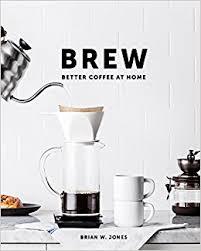 Brew Better Coffee At Home Brian W Jones 9780989888226 Amazon Books