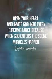 Open Your Heart And Invite God Into Every Circumstance Because When Enters The Scene Miracles Happen