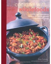 Cooking With Wholefoods Healthy And Wholesome Recipes For Grains Pulses Legumes Beans