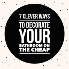 7 Clever Ways To Decorate Your Small Bathroom On The Cheap