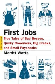 First Jobs True Tales Of Bad Bosses Quirky Coworkers Big Breaks And Small Paychecks By Merritt Watts