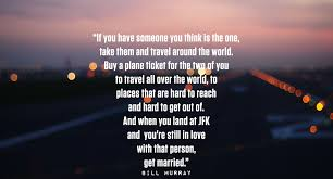 If You Have Someone Think Is The One Take Them And Travel Around World Buy A Plane Ticket For Two Of To All Over