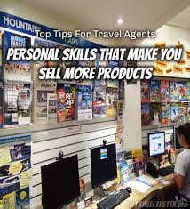 Top Tips For Travel Agents Personal Skills That Make You Sell More Products