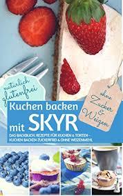 kuchen backen mit skyr ohne zucker und weizen das backbuch rezepte für kuchen torten kuchen backen zuckerfrei und ohne weizenmehl natürlich
