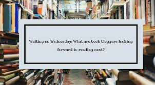 Cant Wait Wednesday What Are Book Bloggers Looking Forward To Reading