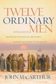 Twelve Ordinary Men How The Master Shaped His Disciples For Greatness And What He