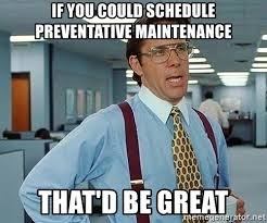 If You Could Schedule Preventative Maintenance Thatd Be Great