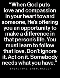 When God Puts Love And Compassion In Your Heart Toward Someone Hes Offering You An Opportunity To Make A Difference That Persons Life