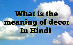 what is the meaning of decor in hindi meaning of decor in hindi