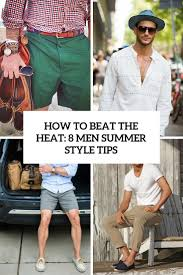 How To Beat The Heat 8 Men Summer Style Tips
