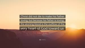 Charles H Spurgeon Quote Christ Did Not Die To Make His Father Loving