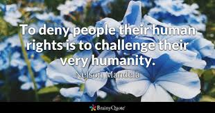 To Deny People Their Human Rights Is Challenge Very Humanity