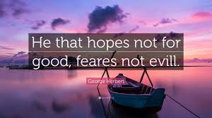 100 Evill George Herbert Quote He That Hopes Not For Good Feares Not Evill
