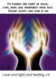 IM PASSING THE LIGHT OF PEACE LOVE HOPE AND PROSPERITY YOUR WAY