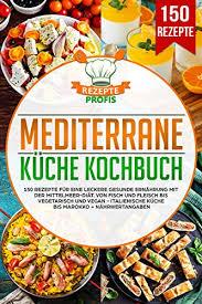 mediterrane küche kochbuch 150 rezepte für eine leckere gesunde ernährung mit der mittelmeer diät fisch und fleisch bis vegetarisch und vegan