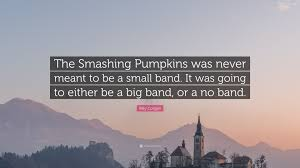 Smashing Pumpkins Quotes by Billy Corgan Quote U201cthe Smashing Pumpkins Was Never Meant To Be A