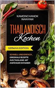 thailändisch kochen schnell und einfach originale rezepte aus thailand mit anfänger ratgeber german edition