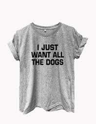 i just want all the dogs tshirts graphic tees ladies graphic