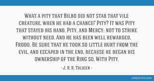 What A Pity That Bilbo Did Not Stab Vile Creature When He Had