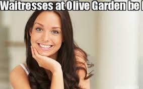 Meme Maker waitresses at olive garden be like
