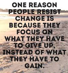 Quote One Reason People Resist Change Is Because They Focus On What Have To Give Up Instead Of Gain