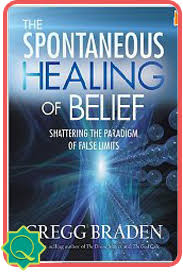 Gregg Braden The Spontaneous Healing Of Belief Shattering Paradigms False Limits What Would It Mean To Discover That Everything From DNA