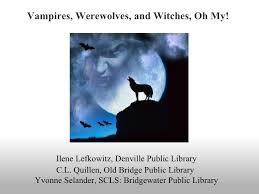 Vampires Werewolves And Witches Oh My Ilene Lefkowitz Denville Public Library