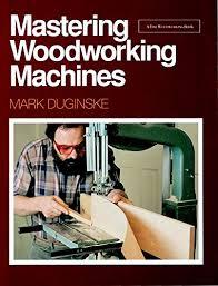 mastering woodworking machines find woodworking mark duginske