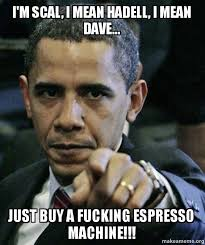 Im Scal I Mean Hadell Dave Just Buy A Fucking Espresso